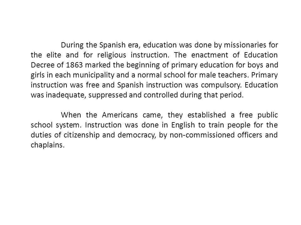 During the Spanish era, education was done by missionaries for the elite and for religious instruction. The enactment of Education Decree of 1863 mark