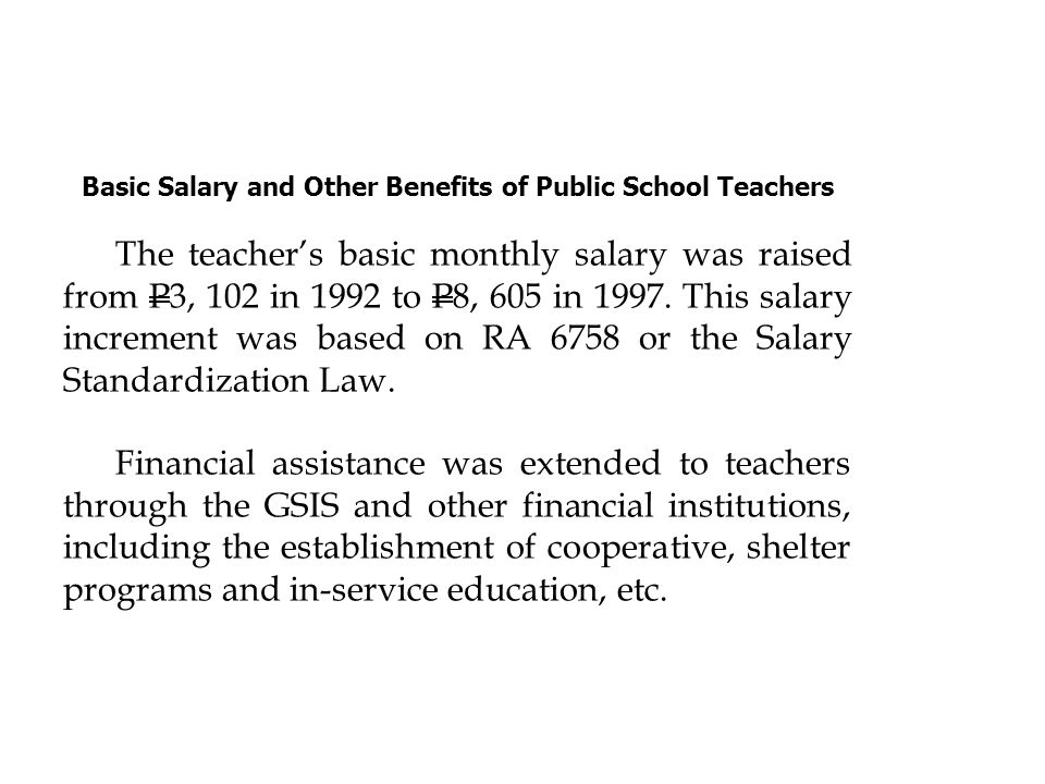 Basic Salary and Other Benefits of Public School Teachers The teachers basic monthly salary was raised from P3, 102 in 1992 to P8, 605 in 1997. This s