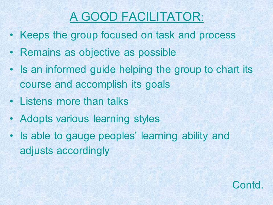 ELEMENTS OF FACILITATION –OBJECTIVE –INSTRUCTION –ACTIVITY –FEEDBACK (REACTION TO ACTIVITY) –PROCESSING (LINKING TO REALITY) –SUMMARY