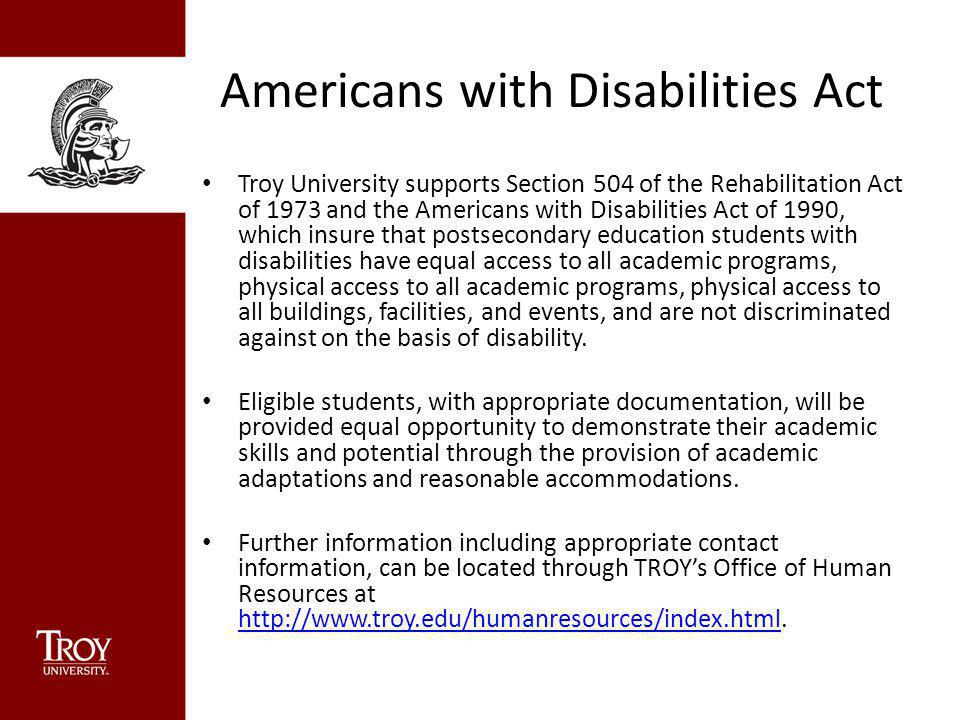 Americans with Disabilities Act Troy University supports Section 504 of the Rehabilitation Act of 1973 and the Americans with Disabilities Act of 1990, which insure that postsecondary education students with disabilities have equal access to all academic programs, physical access to all academic programs, physical access to all buildings, facilities, and events, and are not discriminated against on the basis of disability.