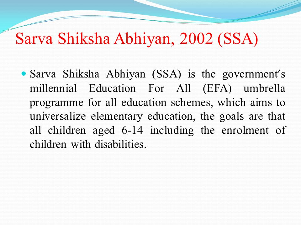 Sarva Shiksha Abhiyan, 2002 (SSA) Sarva Shiksha Abhiyan (SSA) is the government s millennial Education For All (EFA) umbrella programme for all education schemes, which aims to universalize elementary education, the goals are that all children aged 6-14 including the enrolment of children with disabilities.