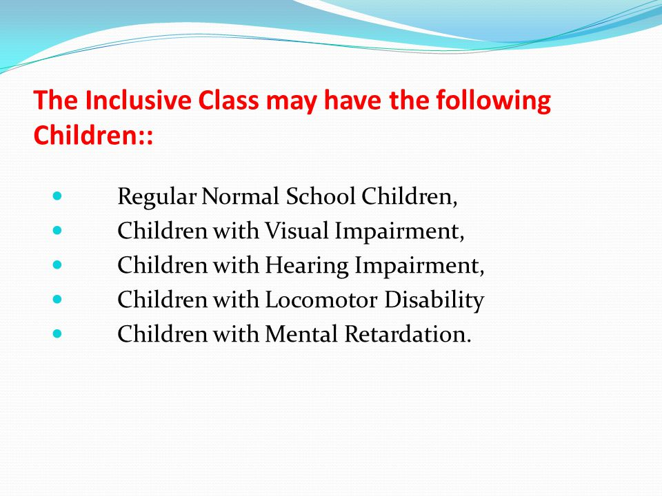The Inclusive Class may have the following Children:: Regular Normal School Children, Children with Visual Impairment, Children with Hearing Impairment, Children with Locomotor Disability Children with Mental Retardation.