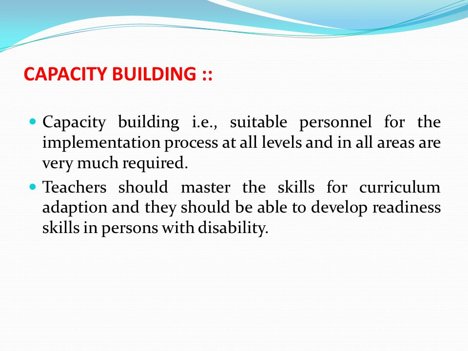 CAPACITY BUILDING :: Capacity building i.e., suitable personnel for the implementation process at all levels and in all areas are very much required.