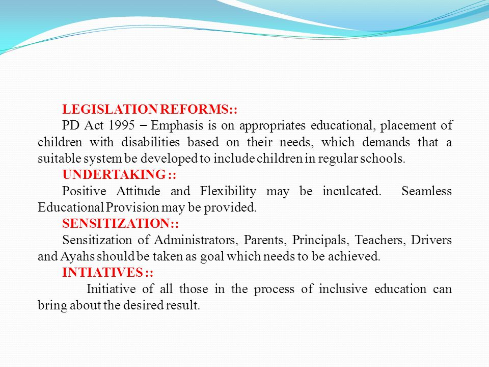 LEGISLATION REFORMS:: PD Act 1995 – Emphasis is on appropriates educational, placement of children with disabilities based on their needs, which demands that a suitable system be developed to include children in regular schools.