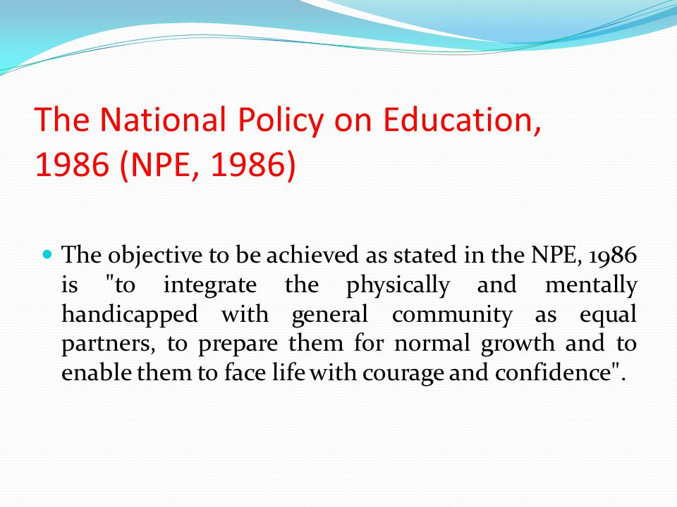 The National Policy on Education, 1986 (NPE, 1986) The objective to be achieved as stated in the NPE, 1986 is to integrate the physically and mentally handicapped with general community as equal partners, to prepare them for normal growth and to enable them to face life with courage and confidence .