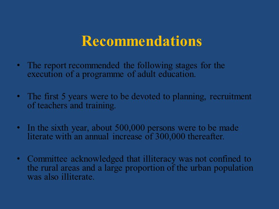 Recommendations The report recommended the following stages for the execution of a programme of adult education. The first 5 years were to be devoted