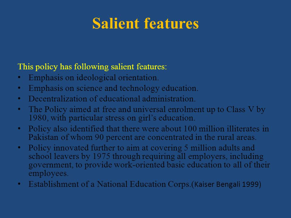 Salient features This policy has following salient features: Emphasis on ideological orientation. Emphasis on science and technology education. Decent