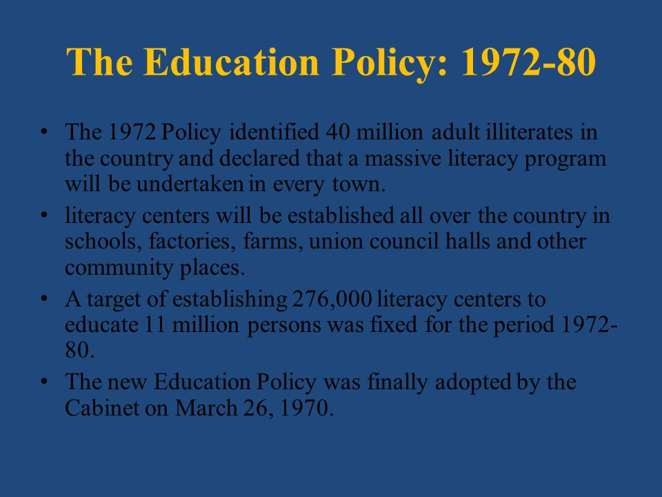 The Education Policy: 1972-80 The 1972 Policy identified 40 million adult illiterates in the country and declared that a massive literacy program will
