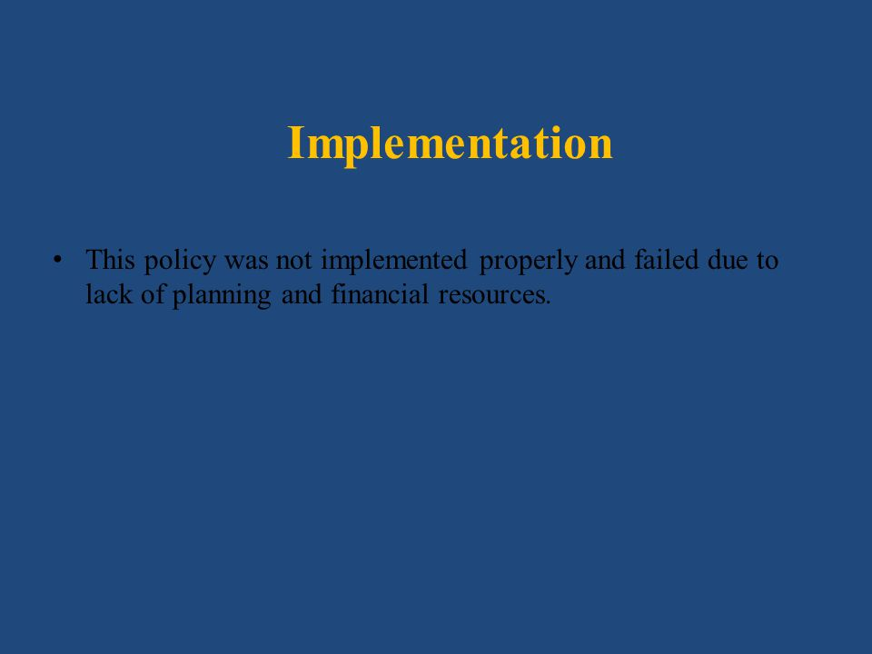 Implementation This policy was not implemented properly and failed due to lack of planning and financial resources.