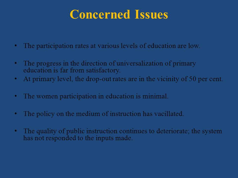 Concerned Issues The participation rates at various levels of education are low. The progress in the direction of universalization of primary educatio