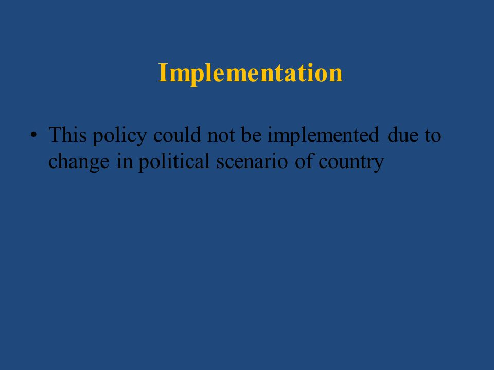 Implementation This policy could not be implemented due to change in political scenario of country