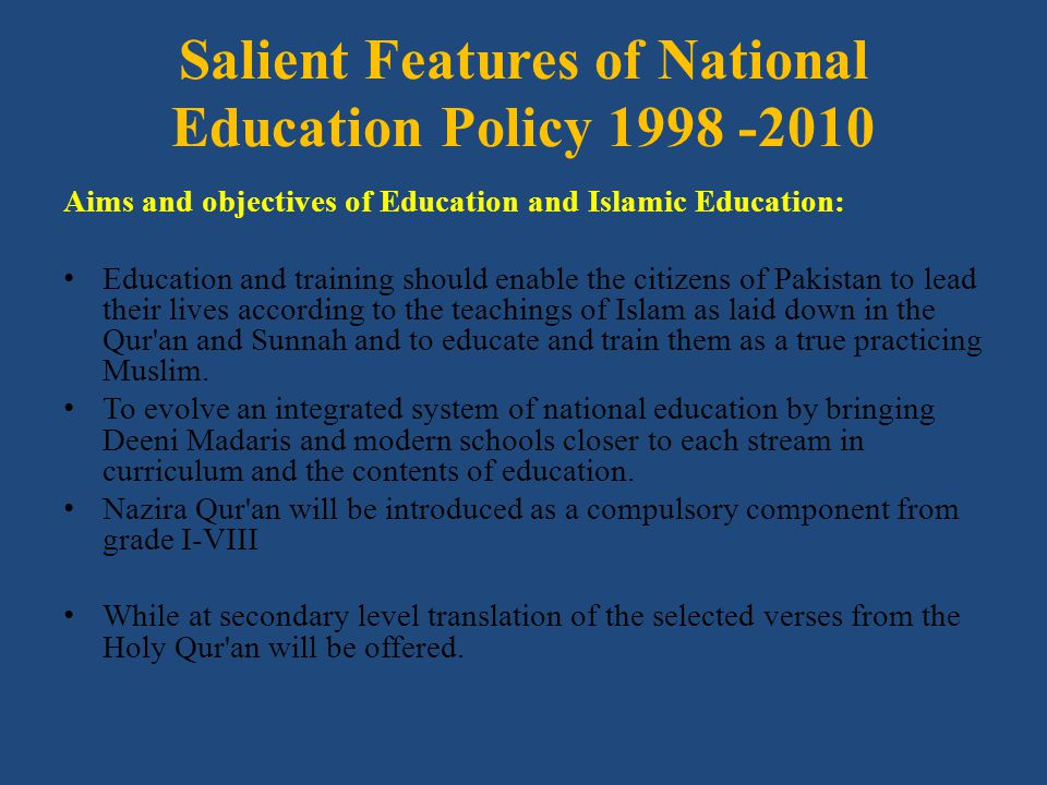 Salient Features of National Education Policy 1998 -2010 Aims and objectives of Education and Islamic Education: Education and training should enable