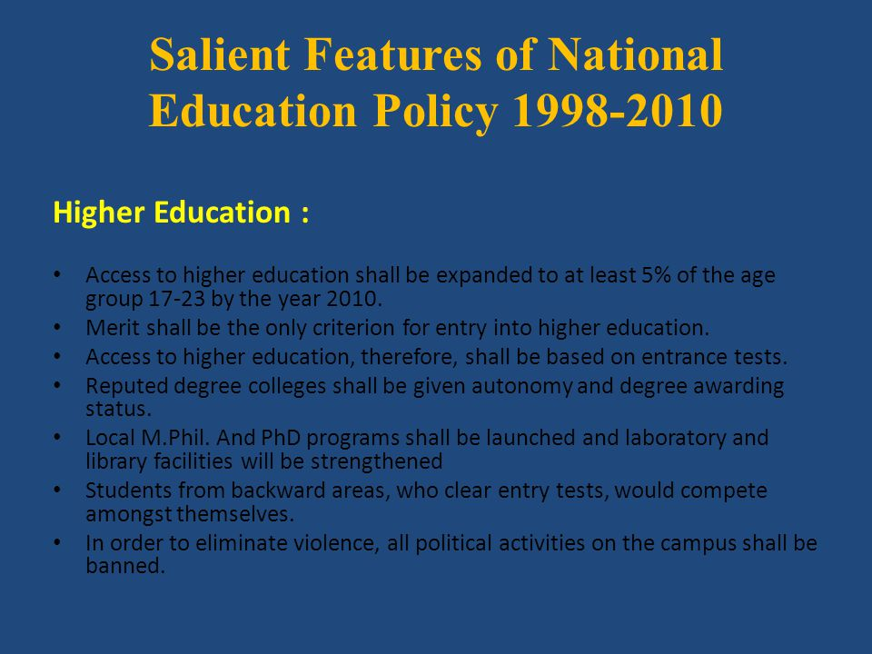 Salient Features of National Education Policy 1998-2010 Higher Education : Access to higher education shall be expanded to at least 5% of the age grou