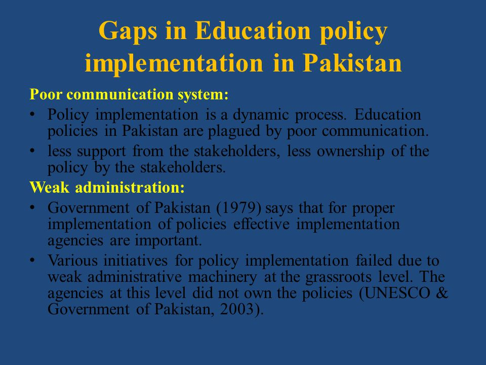Gaps in Education policy implementation in Pakistan Poor communication system: Policy implementation is a dynamic process. Education policies in Pakis