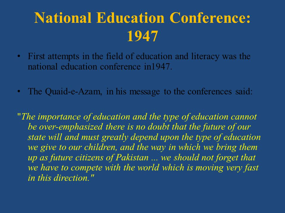 National Education Conference: 1947 First attempts in the field of education and literacy was the national education conference in1947. The Quaid-e-Az