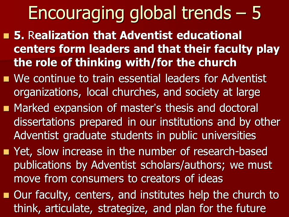 Encouraging global trends – 5 5. Realization that Adventist educational centers form leaders and that their faculty play the role of thinking with/for