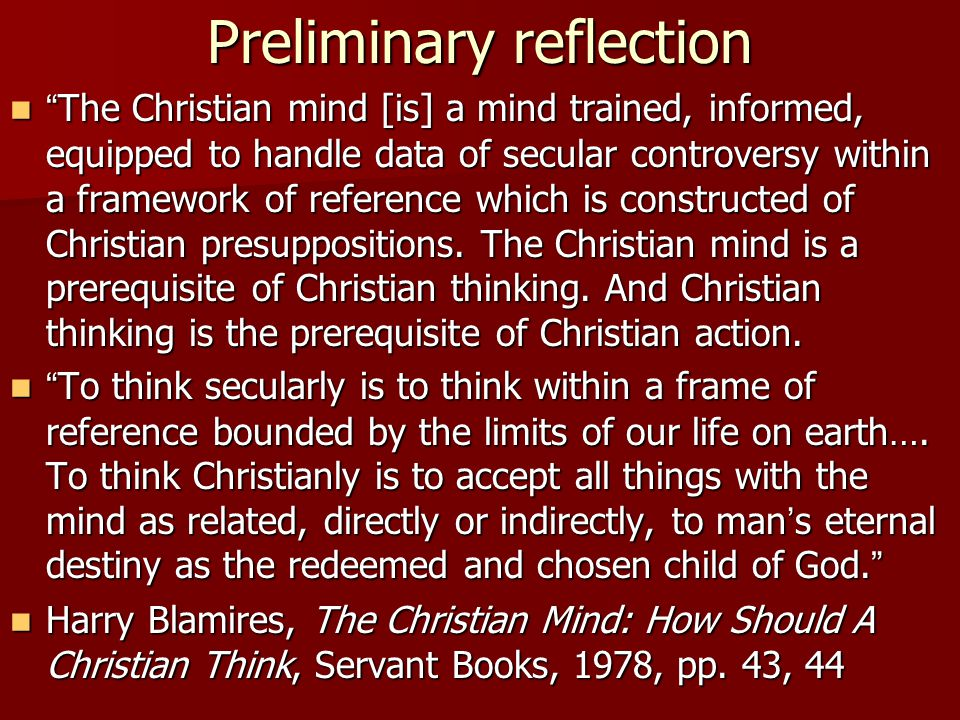 Preliminary reflection The Christian mind [is] a mind trained, informed, equipped to handle data of secular controversy within a framework of referenc
