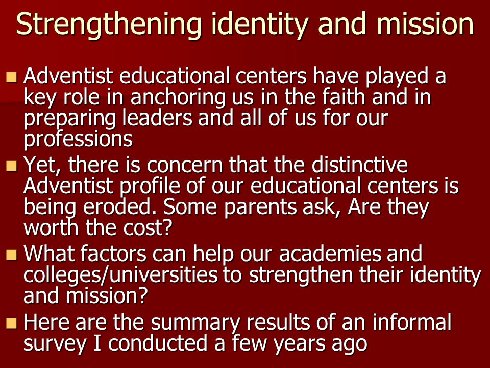 Strengthening identity and mission Adventist educational centers have played a key role in anchoring us in the faith and in preparing leaders and all