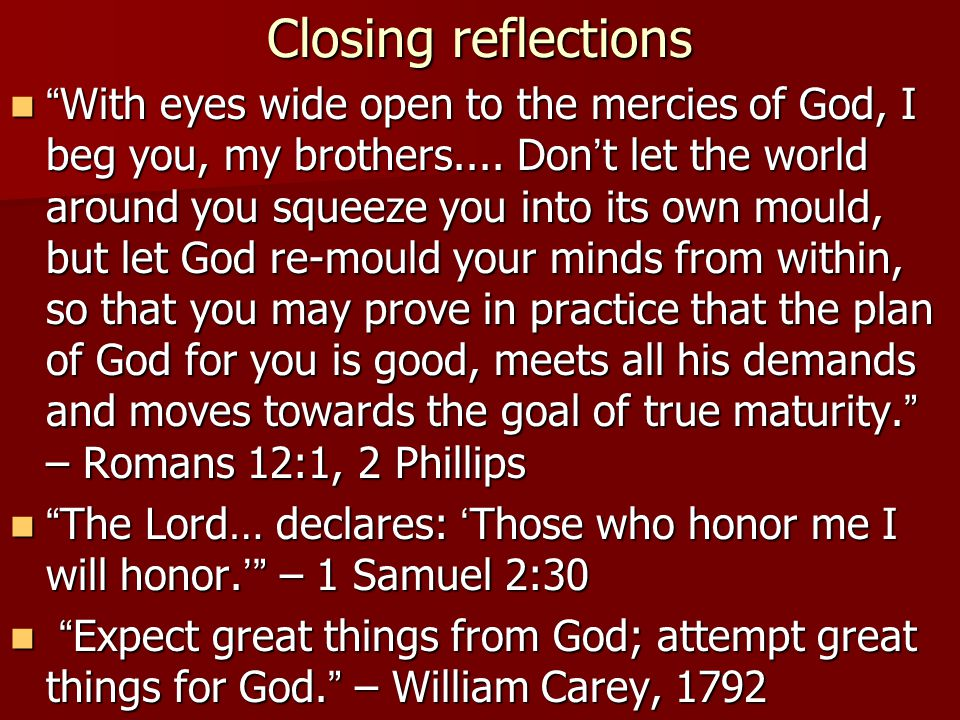 Closing reflections With eyes wide open to the mercies of God, I beg you, my brothers.... Don t let the world around you squeeze you into its own moul