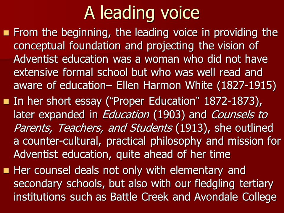 A leading voice From the beginning, the leading voice in providing the conceptual foundation and projecting the vision of Adventist education was a wo