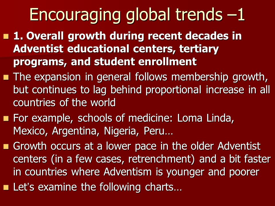 Encouraging global trends –1 1. Overall growth during recent decades in Adventist educational centers, tertiary programs, and student enrollment 1. Ov