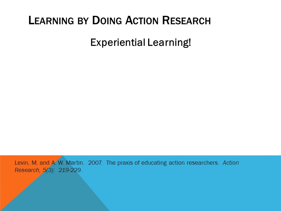 L EARNING BY D OING A CTION R ESEARCH Experiential Learning! Action research is learned in action … Experience is an essential part of this learning.