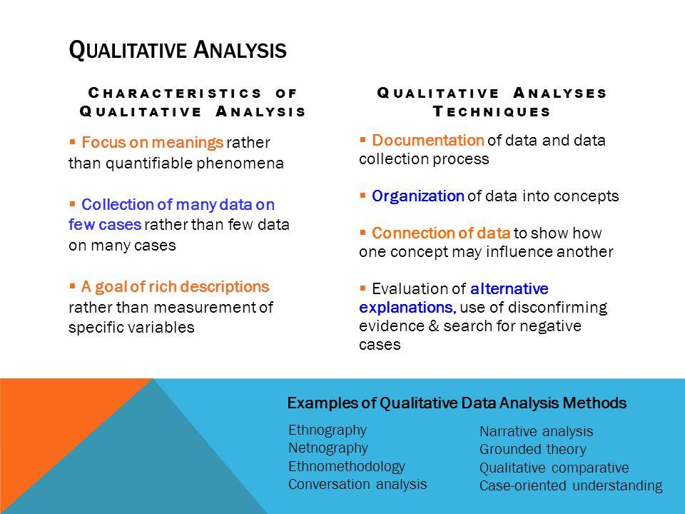 Q UALITATIVE A NALYSIS C HARACTERISTICS OF Q UALITATIVE A NALYSIS Focus on meanings rather than quantifiable phenomena Collection of many data on few
