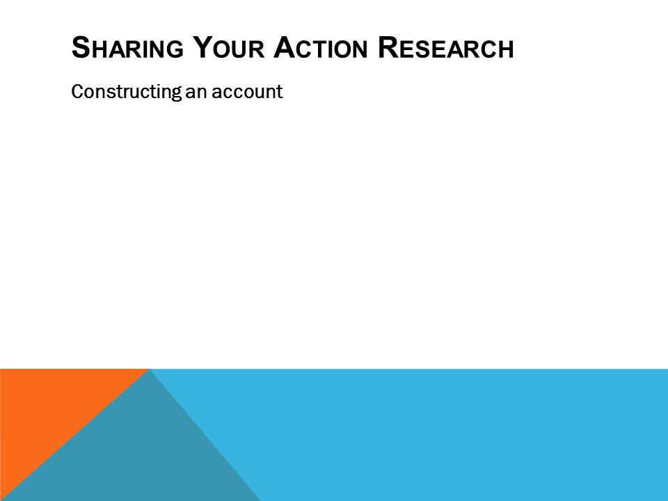 S HARING Y OUR A CTION R ESEARCH Constructing an account A Research Report Framing (issue identification and context) Choices (rooted in theory) Evalu