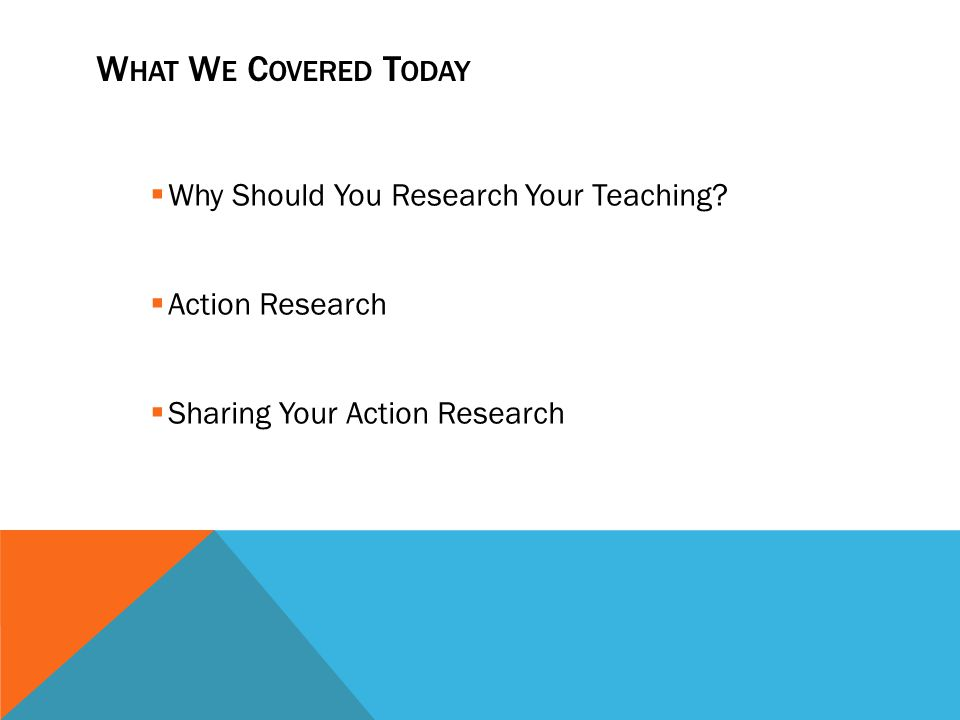 W HAT W E C OVERED T ODAY Why Should You Research Your Teaching? Action Research Sharing Your Action Research