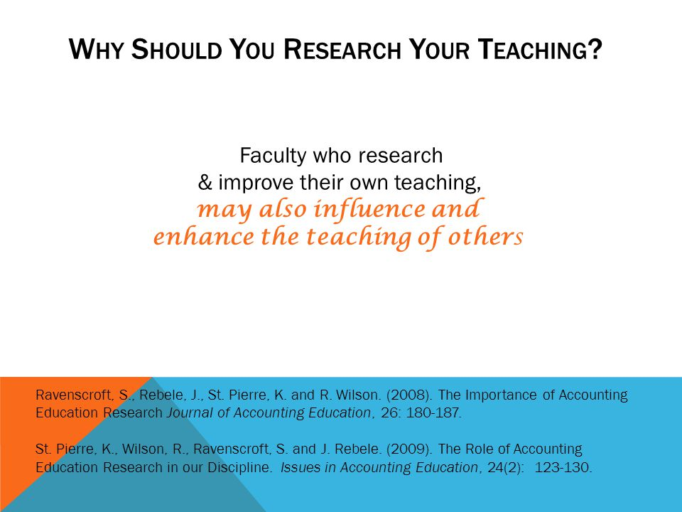 Faculty who research & improve their own teaching, the teaching practices othersand be better able to enhance its effectiveness Ravenscroft, S., Rebel