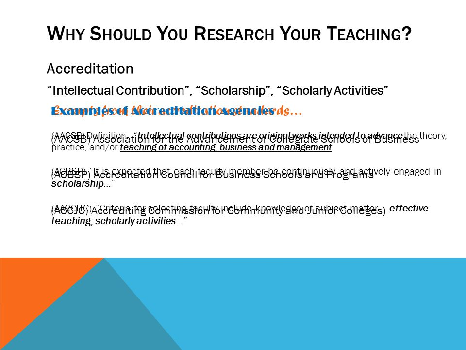 W HY S HOULD Y OU R ESEARCH Y OUR T EACHING ? Accreditation Intellectual Contribution, Scholarship, Scholarly Activities Excerpts from their accredita
