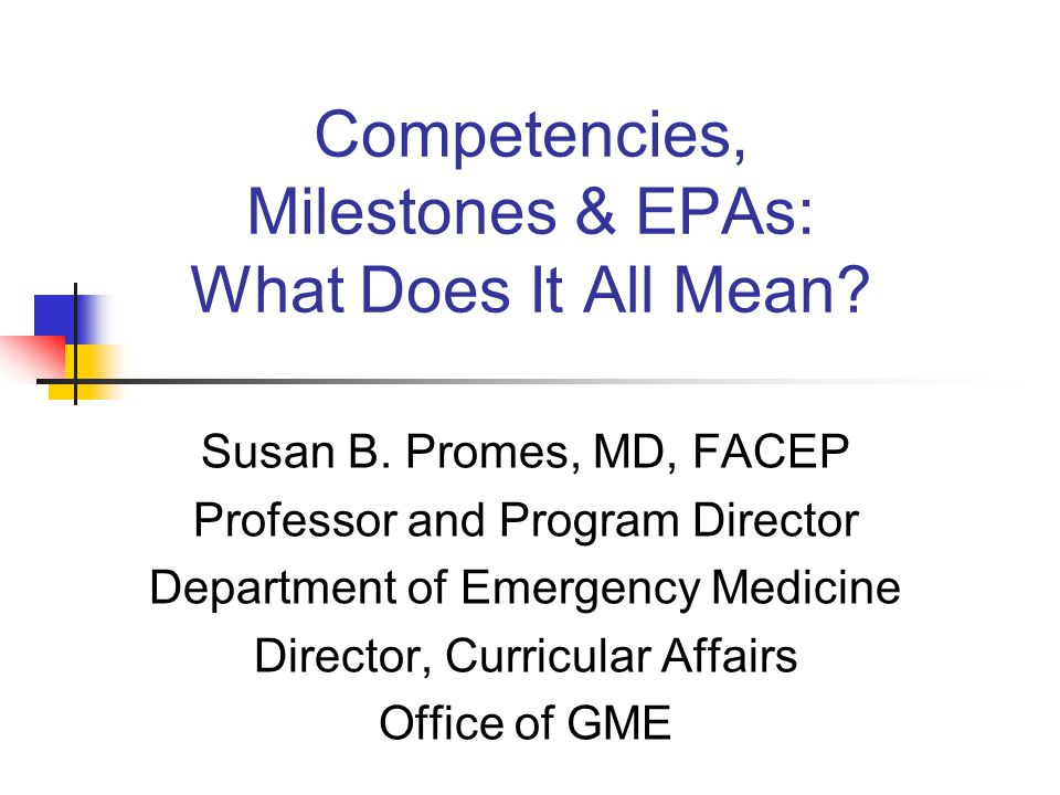 Historical Perspective ACGME Outcomes Project Initiative to increase emphasis on educational outcomes In 1999, Advisory committee identified six competencies and programs