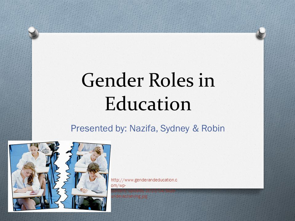 Gender Roles in Education Presented by: Nazifa, Sydney & Robin http://www.genderandeducation.c om/wp- content/uploads/2010/04/boys- underachieving.jpg