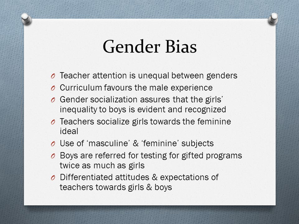 Gender Bias O Teacher attention is unequal between genders O Curriculum favours the male experience O Gender socialization assures that the girls ineq