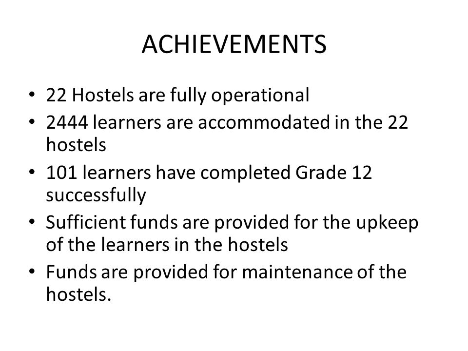 ACHIEVEMENTS 22 Hostels are fully operational 2444 learners are accommodated in the 22 hostels 101 learners have completed Grade 12 successfully Sufficient funds are provided for the upkeep of the learners in the hostels Funds are provided for maintenance of the hostels.