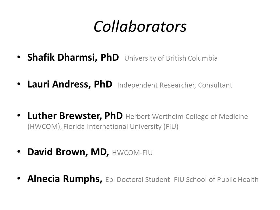 Collaborators Shafik Dharmsi, PhD University of British Columbia Lauri Andress, PhD Independent Researcher, Consultant Luther Brewster, PhD Herbert We