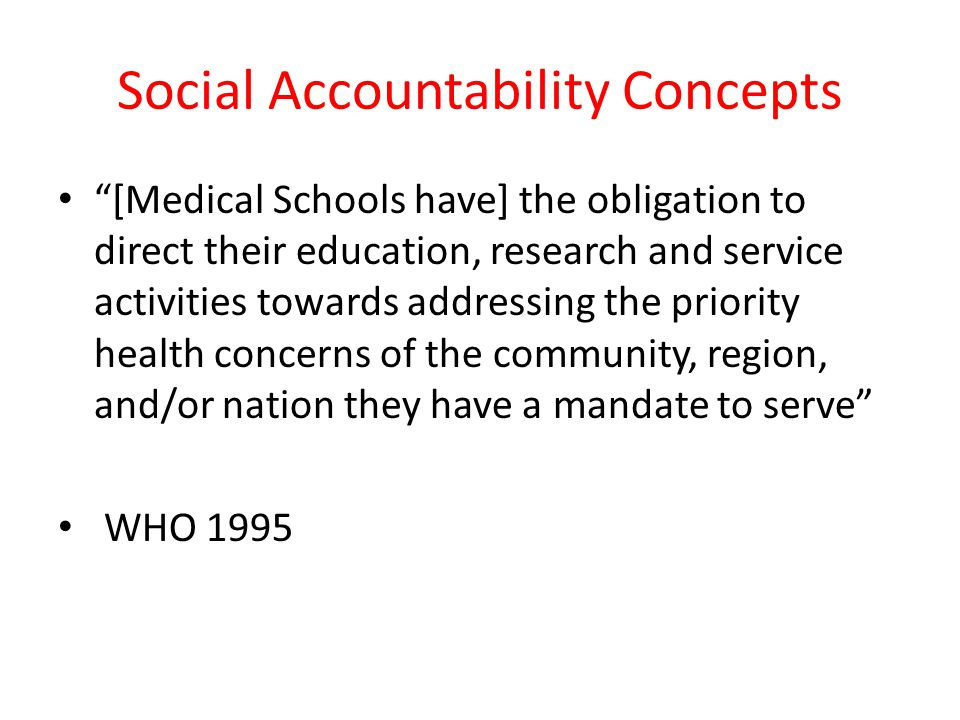 Social Accountability Concepts [Medical Schools have] the obligation to direct their education, research and service activities towards addressing the