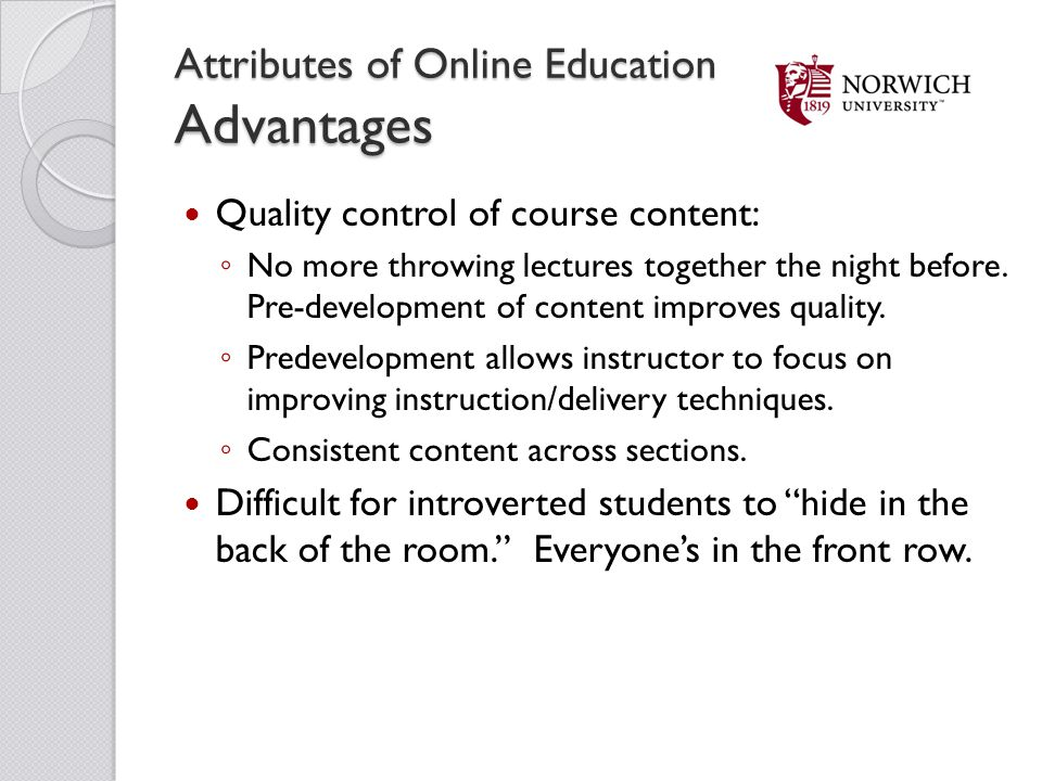Attributes of Online Education Advantages Quality control of course content: No more throwing lectures together the night before. Pre-development of c