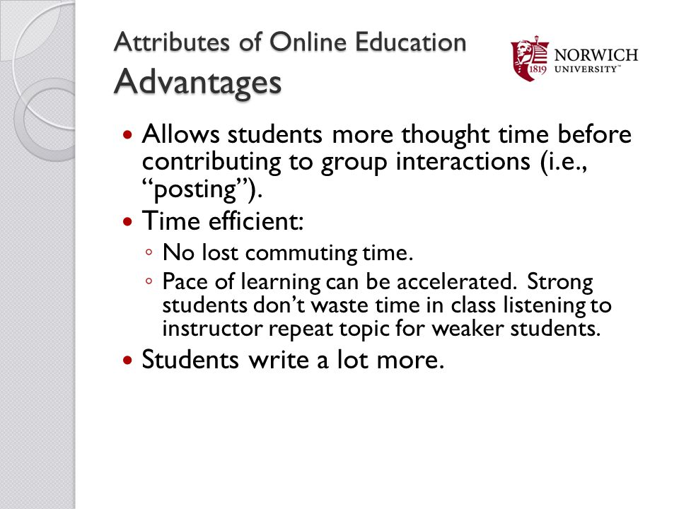 Attributes of Online Education Advantages Allows students more thought time before contributing to group interactions (i.e., posting). Time efficient: