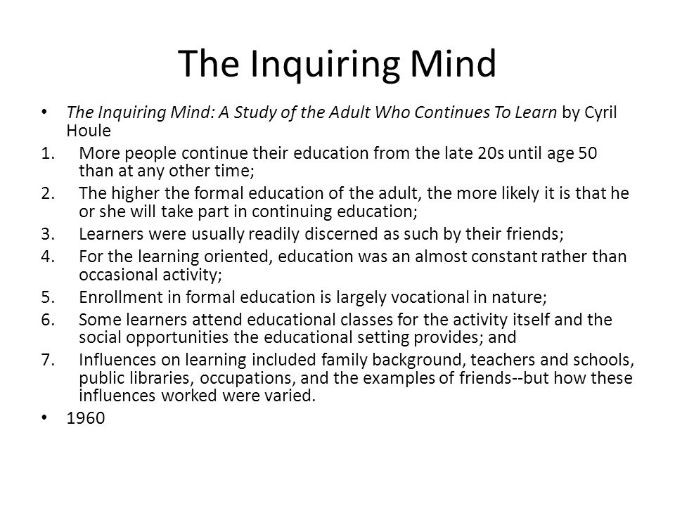 The Inquiring Mind The Inquiring Mind: A Study of the Adult Who Continues To Learn by Cyril Houle 1.More people continue their education from the late 20s until age 50 than at any other time; 2.The higher the formal education of the adult, the more likely it is that he or she will take part in continuing education; 3.Learners were usually readily discerned as such by their friends; 4.For the learning oriented, education was an almost constant rather than occasional activity; 5.Enrollment in formal education is largely vocational in nature; 6.Some learners attend educational classes for the activity itself and the social opportunities the educational setting provides; and 7.Influences on learning included family background, teachers and schools, public libraries, occupations, and the examples of friends--but how these influences worked were varied.