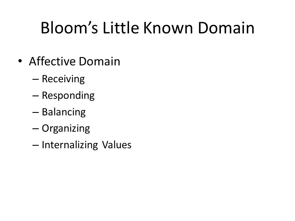 Blooms Little Known Domain Affective Domain – Receiving – Responding – Balancing – Organizing – Internalizing Values