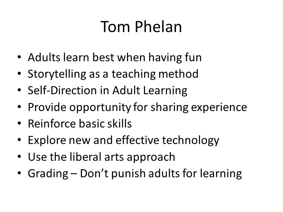 Tom Phelan Adults learn best when having fun Storytelling as a teaching method Self-Direction in Adult Learning Provide opportunity for sharing experience Reinforce basic skills Explore new and effective technology Use the liberal arts approach Grading – Dont punish adults for learning