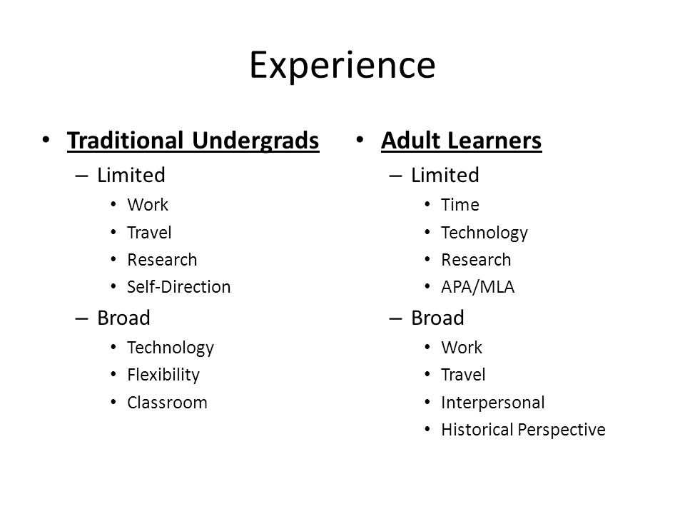 Experience Traditional Undergrads – Limited Work Travel Research Self-Direction – Broad Technology Flexibility Classroom Adult Learners – Limited Time Technology Research APA/MLA – Broad Work Travel Interpersonal Historical Perspective