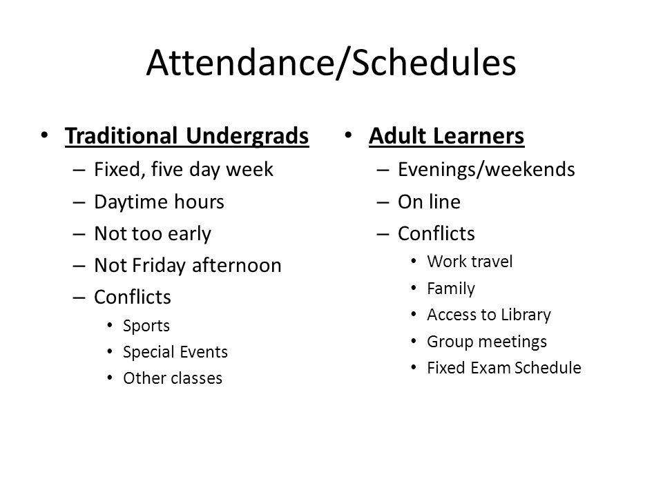 Attendance/Schedules Traditional Undergrads – Fixed, five day week – Daytime hours – Not too early – Not Friday afternoon – Conflicts Sports Special Events Other classes Adult Learners – Evenings/weekends – On line – Conflicts Work travel Family Access to Library Group meetings Fixed Exam Schedule