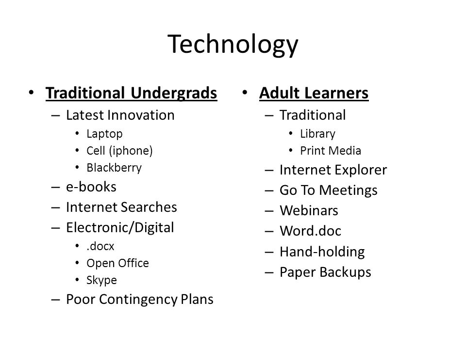 Technology Traditional Undergrads – Latest Innovation Laptop Cell (iphone) Blackberry – e-books – Internet Searches – Electronic/Digital.docx Open Office Skype – Poor Contingency Plans Adult Learners – Traditional Library Print Media – Internet Explorer – Go To Meetings – Webinars – Word.doc – Hand-holding – Paper Backups
