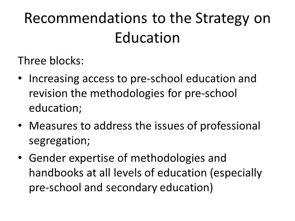 Recommendations to the Strategy on Education Three blocks: Increasing access to pre-school education and revision the methodologies for pre-school education; Measures to address the issues of professional segregation; Gender expertise of methodologies and handbooks at all levels of education (especially pre-school and secondary education)