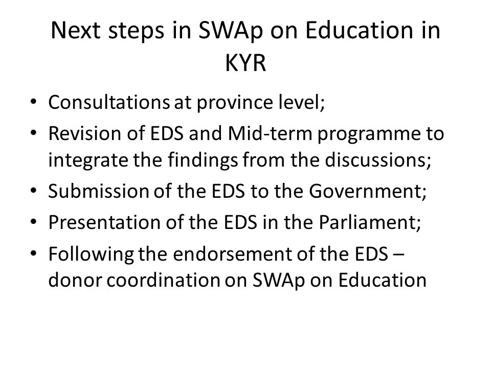 Next steps in SWAp on Education in KYR Consultations at province level; Revision of EDS and Mid-term programme to integrate the findings from the discussions; Submission of the EDS to the Government; Presentation of the EDS in the Parliament; Following the endorsement of the EDS – donor coordination on SWAp on Education
