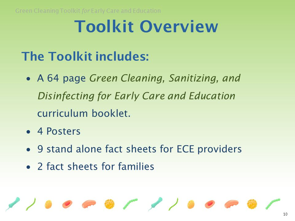 Green Cleaning Toolkit for Early Care and Education The Toolkit includes: A 64 page Green Cleaning, Sanitizing, and Disinfecting for Early Care and Ed