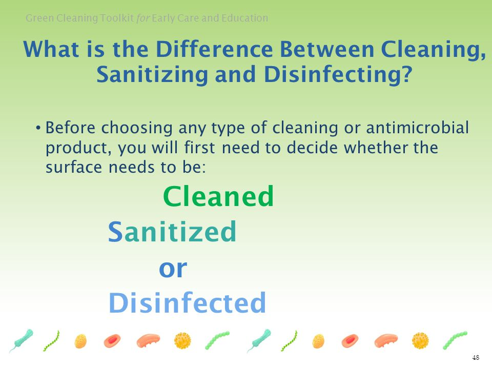 Green Cleaning Toolkit for Early Care and Education 48 Before choosing any type of cleaning or antimicrobial product, you will first need to decide wh