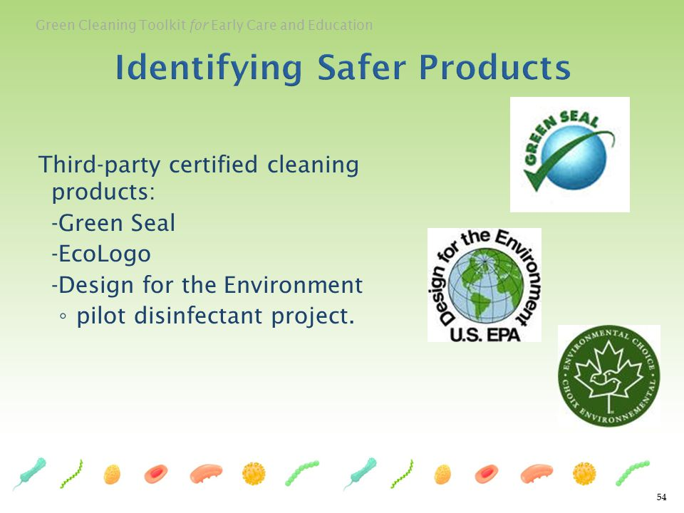 Green Cleaning Toolkit for Early Care and Education 54 Identifying Safer Products Third-party certified cleaning products: -Green Seal -EcoLogo -Desig